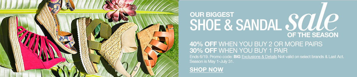 Our Biggest, Shoe and Sandal Sale of The Season, 40 percent Off When You Buy 2 or More Pairs, 30 percent Off When You Buy 1 Pair, Ends 6/19, Promo code: BIG Exclusions and Details Not valid on select brands and Last Act, Season is May 1-July 31, Shop Now