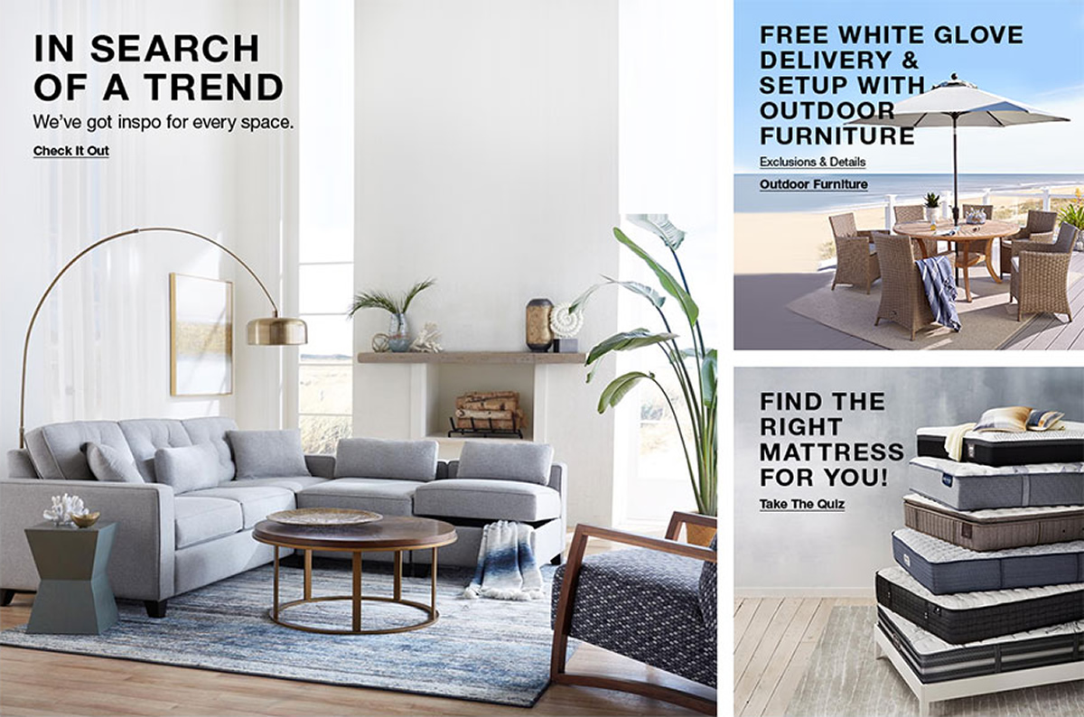 In Search of a Trend, We've got inspo for every space, Check it Out, Free White Glove Delivery and Setup With Outdoor Furniture, Exclusions and Details, Outdoor Furniture, Find The Right Mattress For You! Take The Quiz