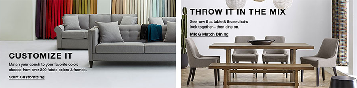 Customize it, Match your couch to your favorite color: choose from over 300 fabric colors and frames, Start Customizing, Throw it in the Mix, See how that table and those chairs look together-then dine on, Mix and Match Dining
