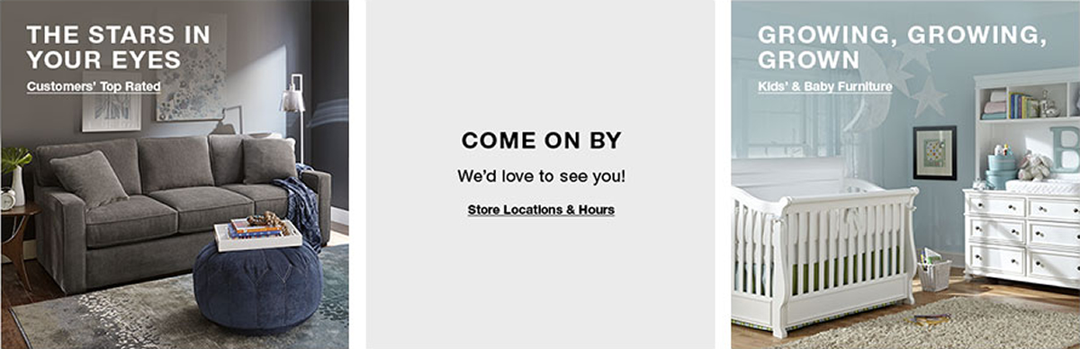 The Stars in Your Eyes, Customers' Top Rated, Come on by, We'd love to see you! Store Locations and Hours, Growing, Growing, Grown, Kids' and Baby Furniture