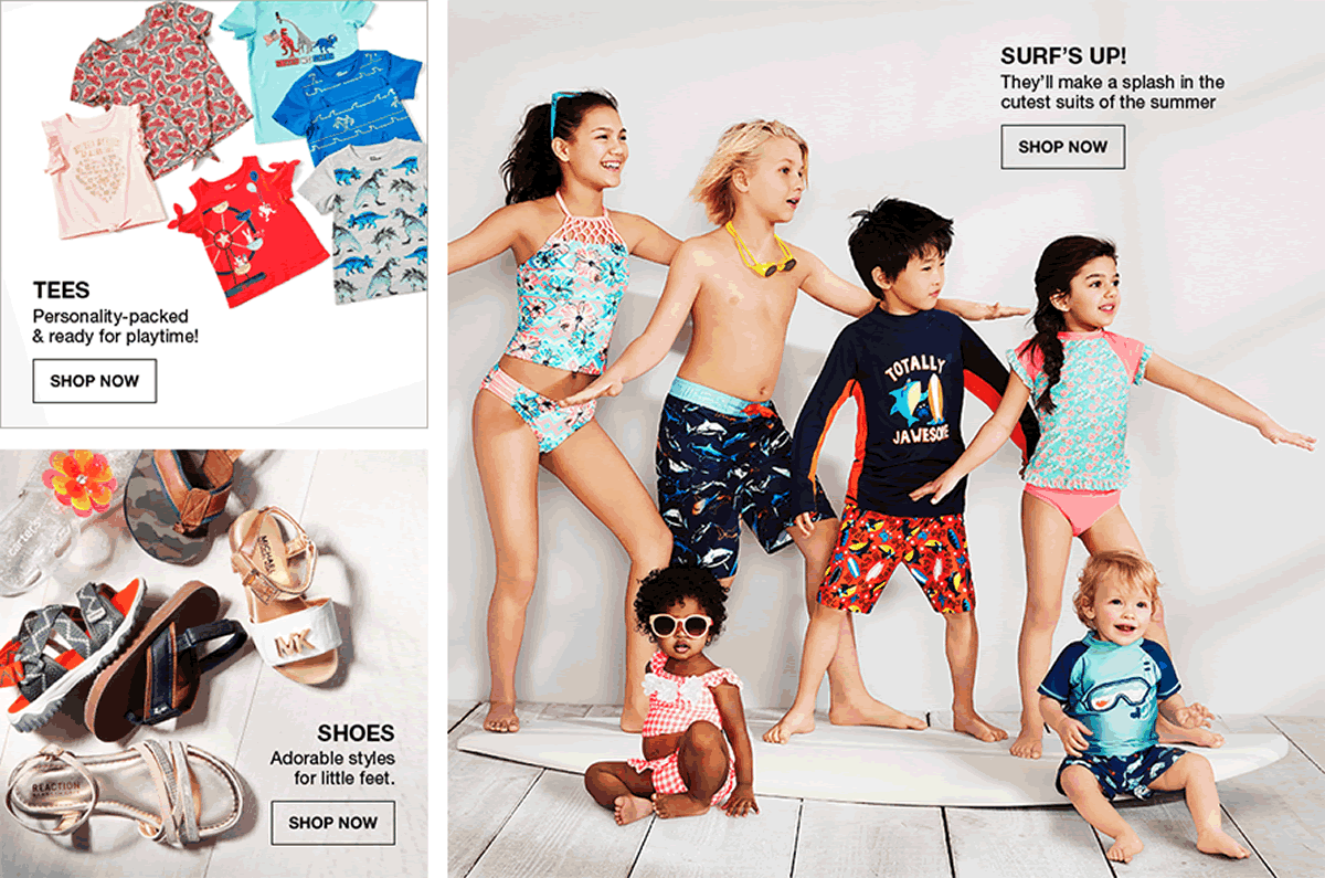 Tees, Personality-packed and ready for playtime! Shop Now, Shoes, Adorable styles for little feet, Shop Now, Surf's up, They'll make a splash in the cutest suits of the summer, Shop Now