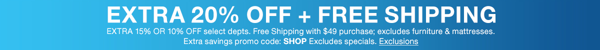 Extra 20 percent off + Free Shipping, Extra 15 percent or 10 percent off select departments, Free Shipping with $49 purchase; excludes furniture and mattresses, Extra savings promo code: SHOP, Excludes specials, Exclusions