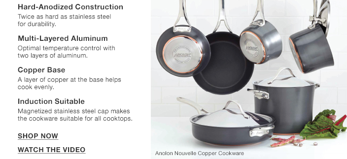 Hard-Anodized Construction, Twice as hard as stainless steel for durability, Multi-Layered Aluminum, Optimal temperature control with two layers of aluminum, Copper Base, A layer of copper at the base helps cook evenly, Induction Suitable Magnetized stainless steel cap makes the cookware