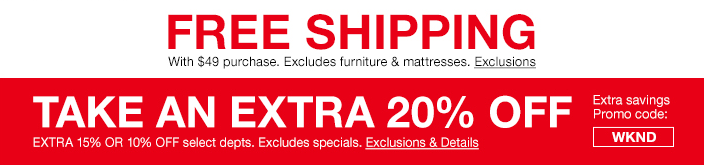 Free Shipping with $49 purchase, Excludes furniture and mattresses, Exclusions, Take an Extra 20 percent Off, Extra 15 percent or 10 percent Off select departments, Excludes specials, Exclusions and Details, Extra savings Promo code: WKND