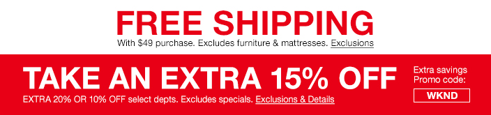 Free Shipping with $49 purchase, Excludes furniture and mattresses, Exclusions, Take an Extra 15 percent Off, Extra 20 percent or 10 percent Off select departments, Excludes specials, Exclusions and Details, Extra savings Promo code: WKND