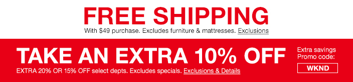 Free Shipping with $49 purchase, Excludes furniture and mattresses, Exclusions, Take an Extra 10 percent Off, Extra 20 percent or 15 percent Off select departments, Excludes specials, Exclusions and Details, Extra savings Promo code: WKND