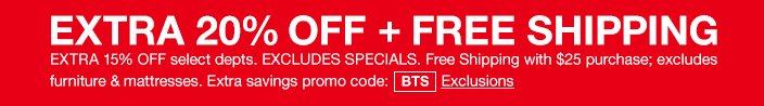 Extra 20 percent off + Free Shipping, Extra 15 percent off select departments, Excludes Specials, Free Shipping with $25 purchase; excludes furniture and mattresses, Extra savings promo code: BTS Exclusions