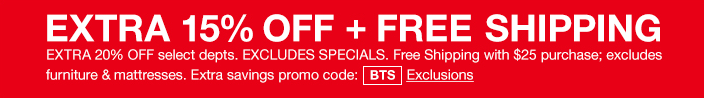 Extra 15 percent off + Free Shipping, Extra 20 percent off select departments Excludes Specials, Free Shipping with $25 purchase; excludes furniture and mattresses, Extra savings promo code: BTS Exclusions