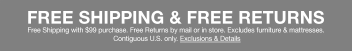 Free Shipping and Free Returns, Free Shipping with $99 purchase, Free Returns by mail or in store, Excludes furniture and mattresses, Contiguous U.S. only, Exclusions and Details