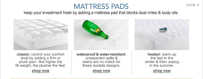 Mattress pads. Keep your investment fresh by adding a mattress pad that blocks dust mites and body oils. Classic, control your comfort level by adding a firm or plush pad. The higher the fill weight, the plusher the feel. Waterproof and water resistant, unexpected spills and stains are no match for these durable designs. Heated, warm up the bed in the winter and then unplug in the summer.