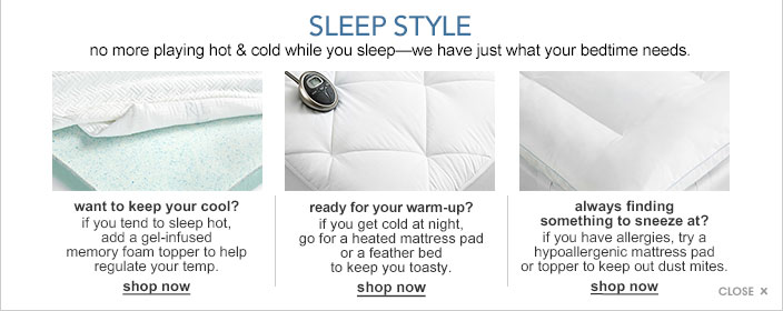 Sleep style. No more playing hot and cold while you sleep. We have just what your bedtime needs. Want to keep your cool? If you tend to sleep hot, add a gel infused memory foam topper to help regulate your temp. Ready for your warm up? If you get cold at night, go for a heated mattress pad or a feather bed to keep you toasty. Always finding something to sneeze at? If you have allergies, try a hypoallergenic mattress pad or topper to keep out dust mites.
