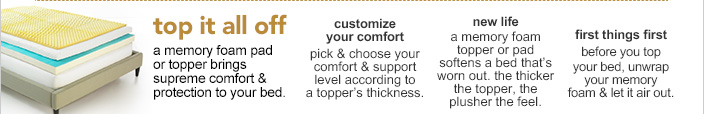 Top it all off. A memory foam pad or topper brings supreme comfort and protection to your bed.