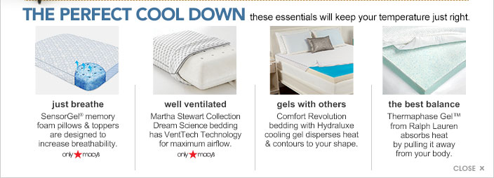 The perfect cool down. These essentials will keep your temperature just right. Just breathe. SensorGel memory foam pillows and toppers are designed to increase breathability. Only at Macy's. Well ventilated. Martha Stewart Collection Dream Science bedding has VentTech Technology for maximum airflow. Only at Macy's. Gels with others. Comfort Revolution bedding with Hydraluxe cooling gel disperses heat and contours to your shape. The best balance. Thermaphase Gel from Ralph Lauren absorbs heat by pulling it away from your body.