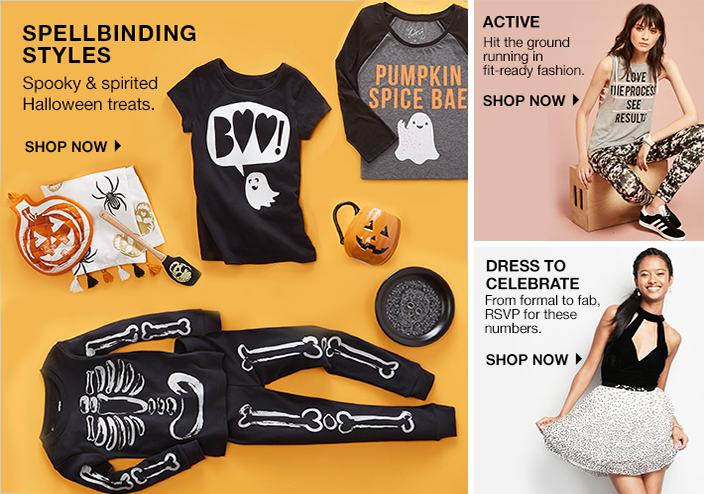 Spellbinding Styles, Spooky and spirited Halloween treats, Shop Now, Active, Hit the ground running in fit-ready fashion, Shop Now, Dress to Celebrate, From formal to fab, Rsvp for these numbers, Shop Now