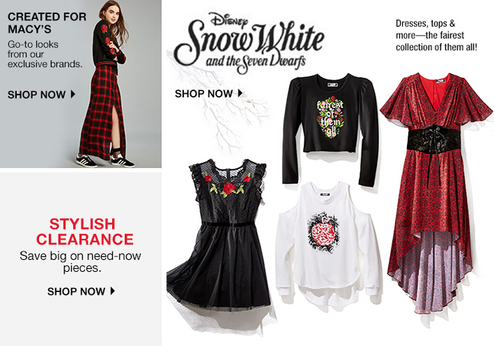 Disney Snow White and the Seven Dwarfs, Dresses, tops and more-the fairest collection of them all! Shop Now, Created For Macy's, go-to looks from our exclusive brands, Shop Now, Stylish Clearance, Save big on need-now pieces, Shop Now
