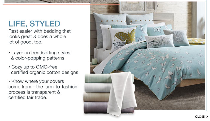 Life, Styled - Rest easier with bedding that looks great and does a whole lot of good, too. Layer on trendsetting styles and color-popping patterns. Cozy up to GMO-free certified organic cotton designs. Know where your covers come from - the farm-to-fashion process is transparent and certified fair trade.