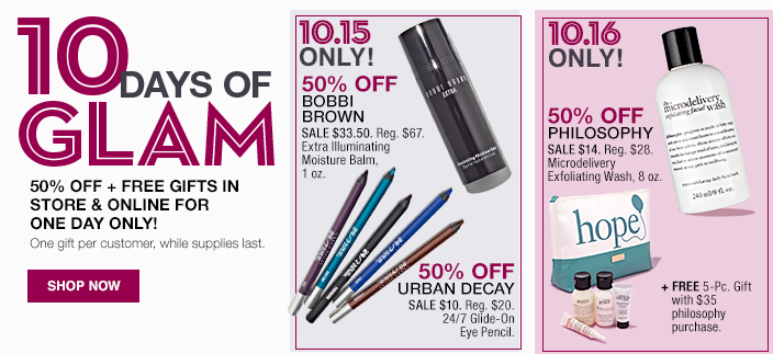 10 Days of Glam, 50 percent off + Free Gifts in Store and Online for One day Only! One gift per customer, While supplies last, Shop now, 10.15 Only! 50 percent Bobbi Brown, 50 percent off Urban Decay, 10.16 Only! 50 percent off Philosophy