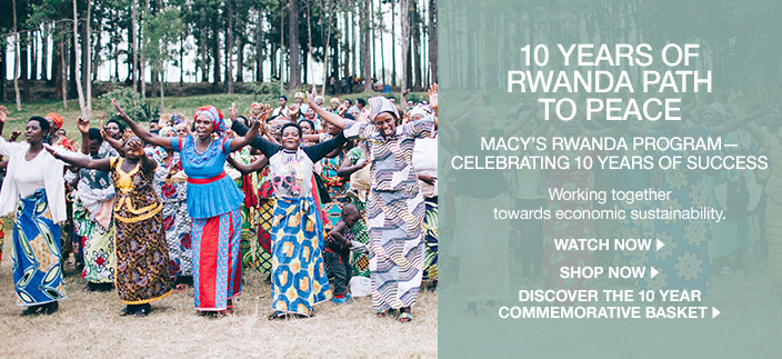 10 Years of Rwanda Path to Peace, Macy's Rwanda Program-Celebrating 10 Years Of Success, Working together towards economic sustainability, Watch Now, Shop Now, Discover the 10 Year Commemorative Basket