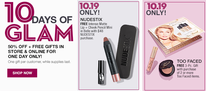 10 Days of Glam, 50 percent Off + Free Gifts in Store and Online For One Day Only! One gift per customer, while supplies last, Shop now, 10.19 Only! 10.19 Only!