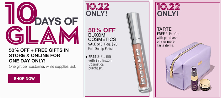 10 Days of Glam, 50 percent Off + Free Gifts in Store and Online For One Day Only! One gift per customer, while supplies last, Shop now, 10.22 Only! 10.22 Only!