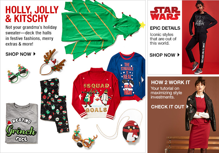 Holly, Jolly and Kitschy, Not your grandma's holiday sweater-deck the halls in festive fashions, merry extras and more! Shop now, Star Wars Epick Details, Shop now, How 2 Work it , Check it out