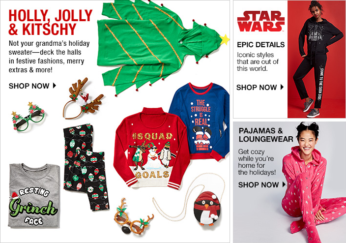 Holly, Jolly and Kitschy, Not your grandma's holiday sweater-deck the halls in festive fashions, merry extra and more! Shop Now, Star Wars, Epic Details, Iconic styles that are out of this world, Shop Now, Pajamas and Loungewear, Shop Now
