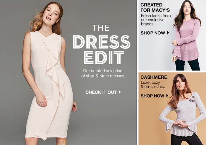The Dress Edit, Our Curated selection of stop-and-stare dresses, Check it Out, Created For Macy's, Fresh looks from our exclusive brands, Shop now, Cashmere, Luxe, cozy and oh-so-chic, Shop now