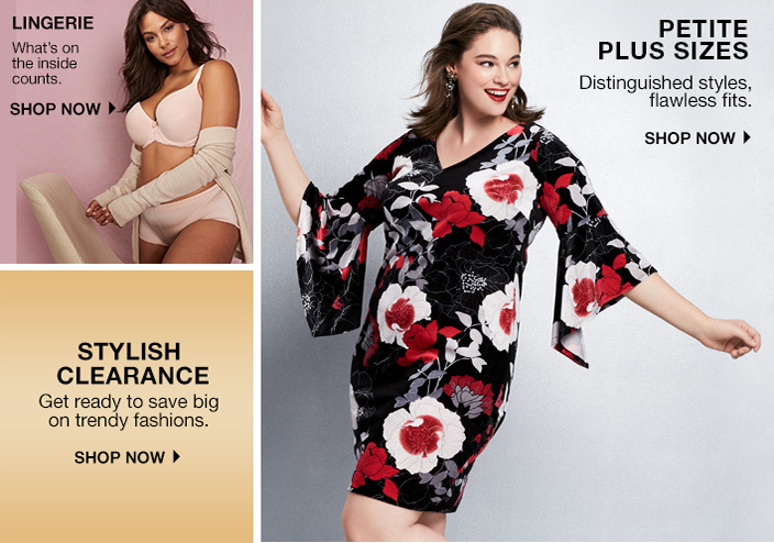 Lingerie, What's on the inside counts, Shop now, Stylish Clearance, Get ready to save big on trendy fashions, Shop now, Petite Plus Sizes, Distinguished styles, flawless fits, Shop now