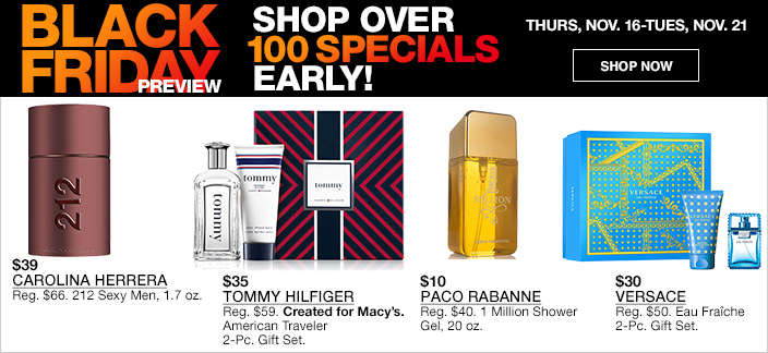 Black Friday Preview, Shop Over 100 Specials Early! Thurs, Nov. 16-Tues, Nov. 21, Shop now, $39 Carolina Herrera, $35 Tommy Hilfiger, $10 Paco Rabanne, $30 Versace