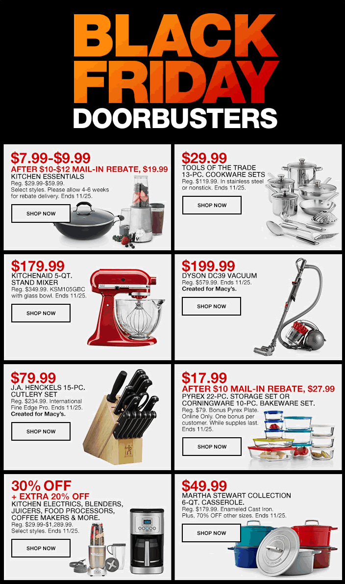 Black Friday, Doorbusters,$7.99-$9.99, After $10-$12 Mail-in Rebate, $19.99, Kitchen Essentials, Shop Now, $29.99, Tools of the Trade 13-Piece, Cookware Sets, Shop Now, $179.99, KitchenAid 5-Qt, Stand Mixer, Shop Now, $199.99, Dyson DC39 Vacuum, Shop Now