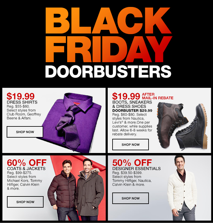 Black Friday, Doorbusters, $19.99, Dress Shirts, Shop Now, $19.99, After Mail-in Rebate, Boots, Sneakers and Dress Shoes, Shop Now, 60 percent Off, Coats and Jackets, Shop Now, 50 percent Off, Designer Essentials, Shop Now