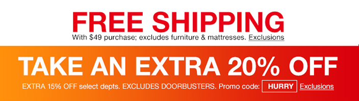 Free Shipping with $49 purchase, excludes furniture and mattresses, Exclusions, Take an Extra 20 percent off Extra 15 percent off, Excludes Doorbuster, Promo code: HURRY, Exclusions