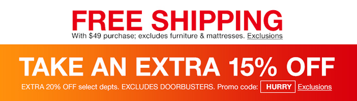 Free Shipping with $49 purchase, excludes furniture and mattresses, Exclusions, Take an Extra 15 percent off Extra 20 percent off, Excludes Doorbuster, Promo code: HURRY, Exclusions
