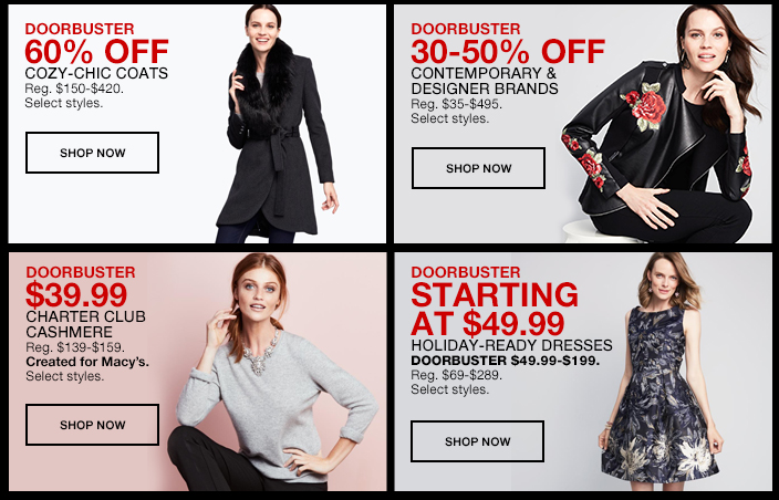 Doorbuster 60 percent Off, Cozy-Chic Coats, Shop now, Doorbuster 30-50 percent Off Contemporary and Designer Brands, Shop now, Doorbuster $39.99 Charter Club Cashmere, Shop now, Doorbuster Starting at $49.99, Holiday-Ready Dresses, Shop now