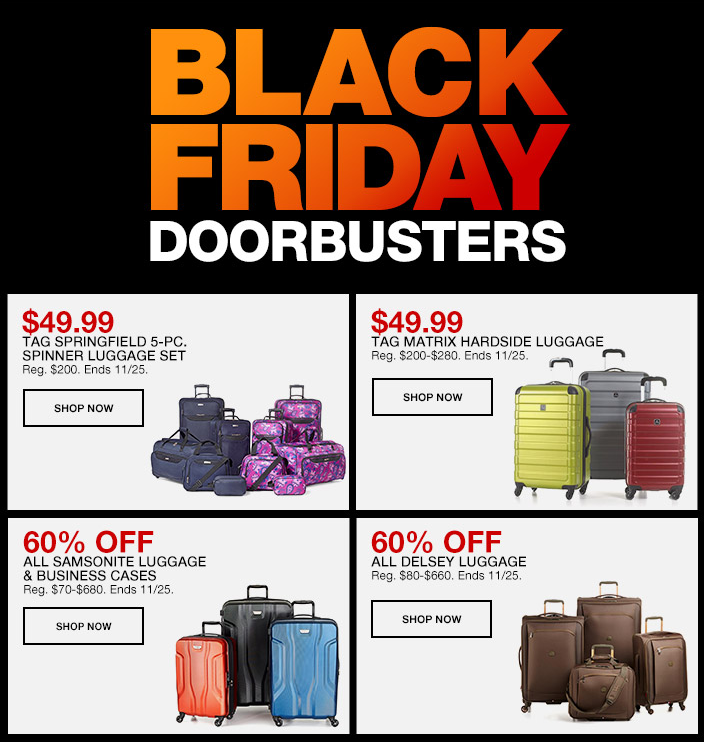 Black Friday Doorbusters, $49.99, Tag Springfield 5-Piece, Spinner Luggage Set, Shop Now, $49.99, Tag Matrix Hardside Luggage, Shop Now, 60 percent Off, All Samsonite Luggage and Business Cases, Shop Now, 60 percent Off, All Delsey Luggage, Shop Now
