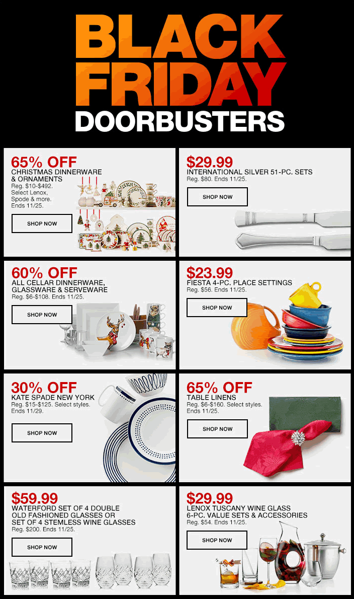 Black Friday Doorbusters, 65 percent Off, Christmas Dinnerware and Ornaments, Shop Now, $29.99, International Silver 51-Piece, Sets, Shop Now, 60 percent Off, All Cellar Dinnerware, Glassware and Serveware, Shop Now, $23.99, Fiesta 4-Piece, Place Setting