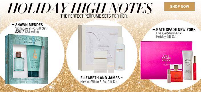 Holiday High Notes, The Perfect Perfume Sets for her, Shop now, Shawn Mendes Signature 2-Piece, Gift Set $25 (a $61 value), Elizabeth and James, Nirvana White 3-Piece, Gift Set, kate Spade New York Live Colorfully 4-Piece, Holiday Gift Set