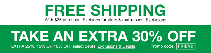 : Free Shipping, with $25 purchase, Excludes furniture and mattresses, Exclusions, Take an Extra 30 percent off, Extra 25 percent, 15 percent or 10 percent off select departments, Exclusions and Details, Promo code: FRIEND