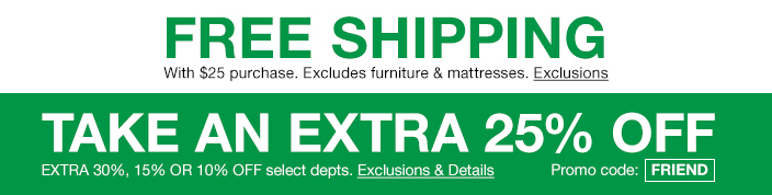Free Shipping, with $25 purchase, Excludes furniture and mattresses, Exclusions, Take an Extra 25 percent off, Extra 30 percent, 15 percent or 10 percent off select departments, Exclusions and Details, Promo code: FRIEND