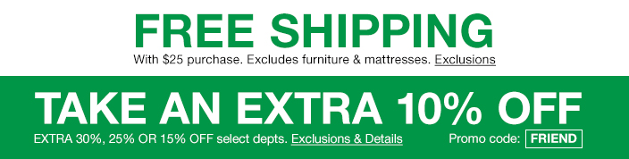 Free Shipping, with $25 purchase, Excludes furniture and mattresses, Exclusions, Take an Extra 10 percent off, Extra 30 percent, 25 percent or 15 percent off select departments, Exclusions and Details, Promo code: FRIEND