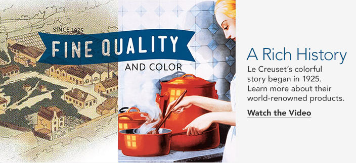 Fine Quality And Color, a Rich History, le Creuset's colorful story began in 1925, Learn more about their world-renowned products, Watch the Video