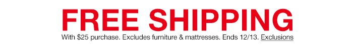Free Shipping With $25 purchase, Excludes furniture and mattresses, Ends 12/13, Exclusions