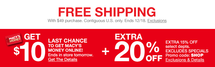 Free shipping, With $49 purchase, Contiguous U.S. only, Ends 12/18, Exclusions, Get $10, Last Chance To Get Macy's Money Online! Ends in store tomorrow, Get The Details, Extra 20 percent off, Excludes Specials Promo code: SHOP, Exclusions and Details