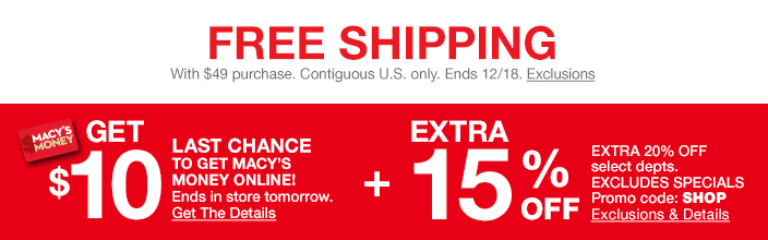 Free shipping, With $49 purchase, Contiguous U.S. only, Ends 12/18, Get $10, Last Chance To Get Macy's Money Online! Ends in store tomorrow, Get The Details, Extra 15 percent off, Excludes Specials Promo code: SHOP Exclusions and Details