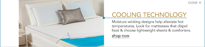 cooling technology. Moisture wicking designs help alleviate hot temperatures. Look for mattresses that dispel heat and choose lightweight sheets and comforters.