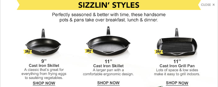 Sizzlin' styles. Perfectly seasoned and better with time, these handsome pots and pans take over breakfast, lunch and dinner. Nine inch cast iron skillet. A classic that's great for everything from frying eggs to sauteing vegetables. Eleven inch cast iron skillet. A larger pan with a comfortable ergonomic design. Eleven inch cast iron grill pan. Lots of space and low sides make it easy to grill indoors.
