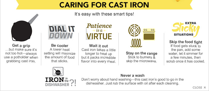 Caring for cast iron. It's easy with these smart tips! Get a grip, but make sure it's not too hot. Always use a potholder when grabbing cast iron. Dial it down. Be cooler. A lower heat setting will minimize the amount of food that sticks. Patience is a virtue. Wait it out. Cast iron takes a little longer to heat up but it packs incredible flavor into every meal. Stay on the range. Stick to burners and skip the microwave. Extra sticky situations. Skip the food fight. If food gets stuck to the pan, add some water, let it simmer for a few minutes, then scrub once it has cooled. Iron in the diswasher?! Nevere a wash. Don't worry about hand washing, this cast iron's good to go in the dishwasher. Just rub the surface with oil after each cleaning.