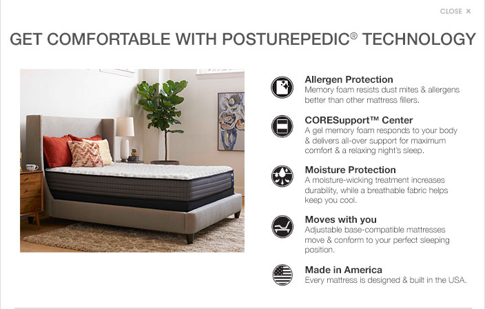 Get comfortable with posturepedic technology. Allergen protection. Memory foam resists dust mites and allergens better than other mattress fillers. Coresupport center. A gel memory foam responds to your body and delivers all over support for maximum comfort and a relaxing nights sleep. Moisture protection. A moisture wicking treatment increases durability, while a breathable fabric helps keep you cool. Moves with you. Adjustable base compatible mattresses move and conform to your perfect sleeping position. Made in America. Every mattress is designed and built in the USA.