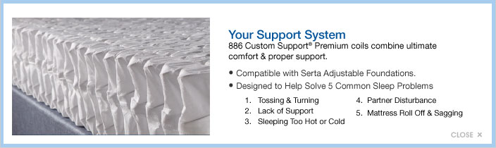 Your Support System. 886 Custom Support Premium coils combine ultimate comfort and proper support. Compatible with Serta adjustable foundations. Designed to help solve 5 common sleep problems. 1. Tossing and turning 2. Lack of Support 3. Sleeping too hot or cold 4. Partner disturbance 5. Mattress roll off and sagging