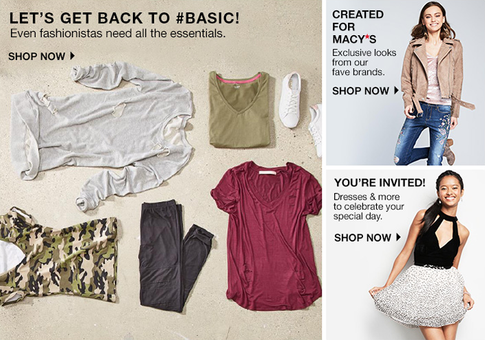 Let's Get Back to #Basic! Even fashionistas need all the essentials, Shop now, Created for Macy's Exclusive looks from our brands, Shop now, You're Invited! Shop now
